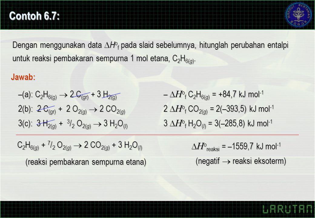 Contoh 6.7: Dengan menggunakan data Hof pada slaid sebelumnya, hitunglah perubahan entalpi untuk reaksi pembakaran sempurna 1 mol etana, C2H6(g).