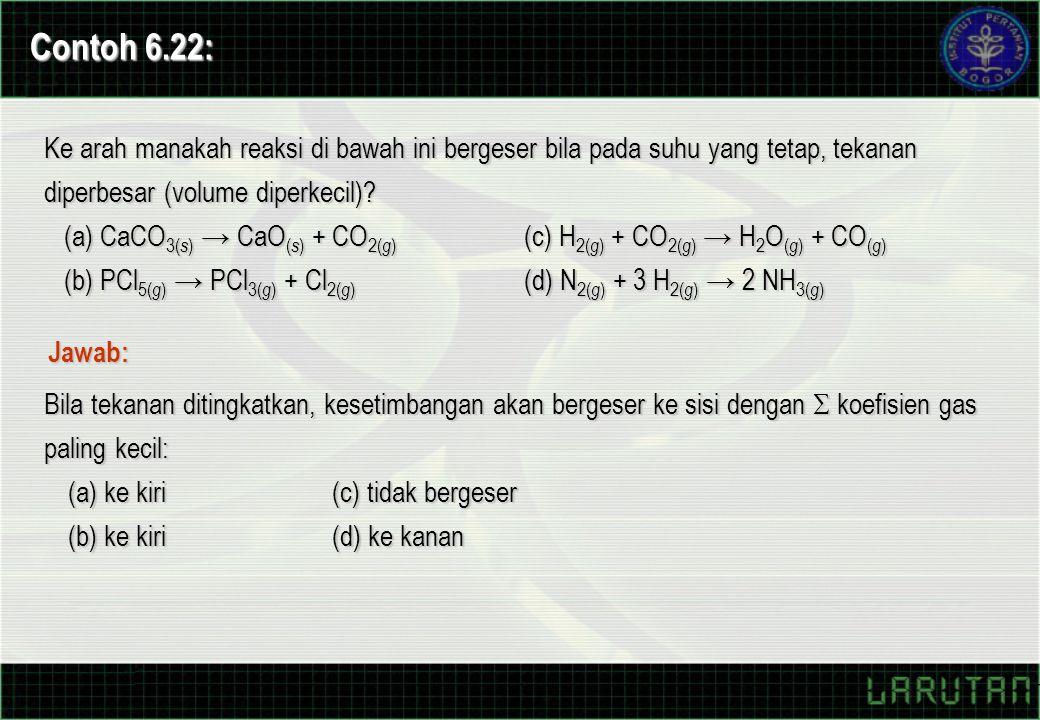 Contoh 6.22: Ke arah manakah reaksi di bawah ini bergeser bila pada suhu yang tetap, tekanan diperbesar (volume diperkecil)