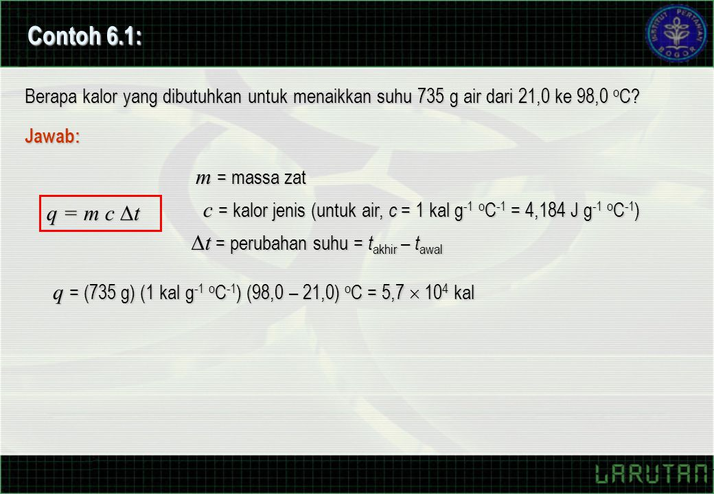 Contoh 6.1: Berapa kalor yang dibutuhkan untuk menaikkan suhu 735 g air dari 21,0 ke 98,0 oC Jawab: