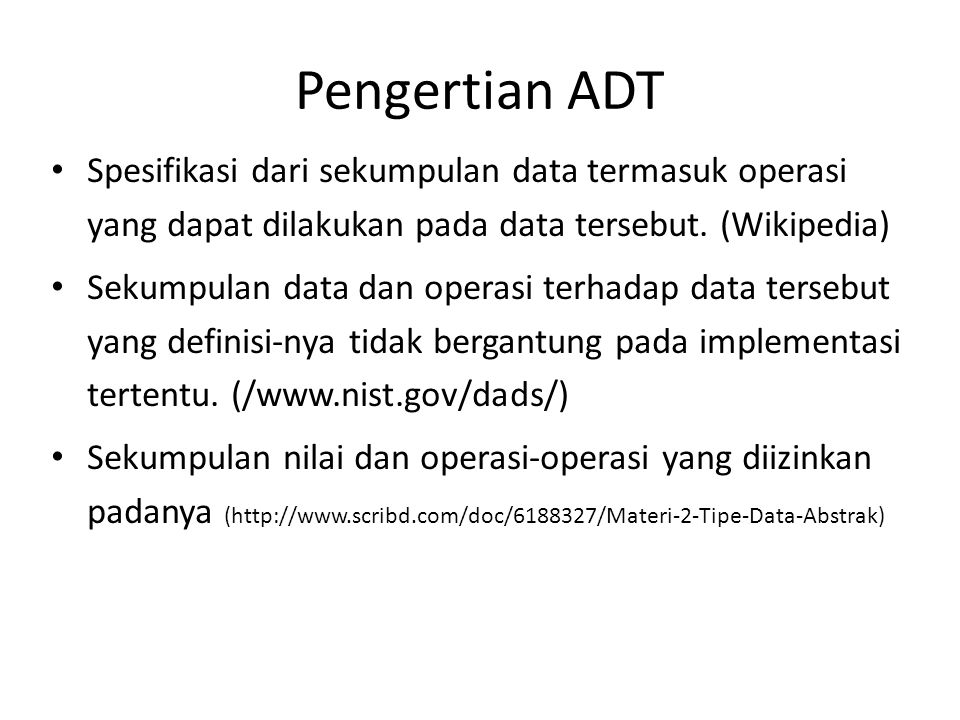 Pengertian ADT Spesifikasi dari sekumpulan data termasuk operasi yang dapat dilakukan pada data tersebut. (Wikipedia)