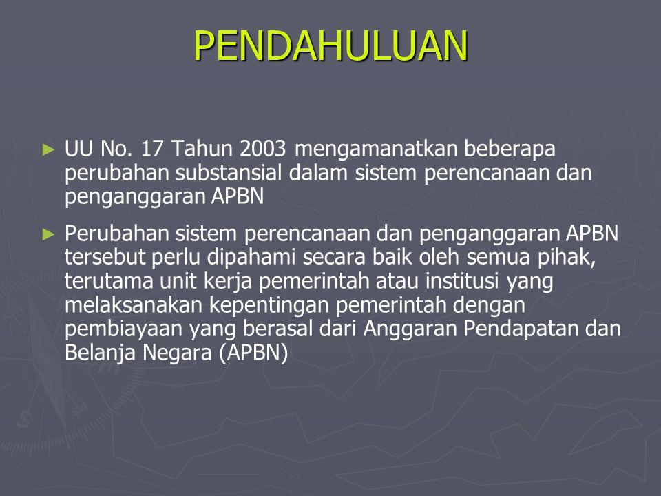 PENDAHULUAN UU No. 17 Tahun 2003 mengamanatkan beberapa perubahan substansial dalam sistem perencanaan dan penganggaran APBN.