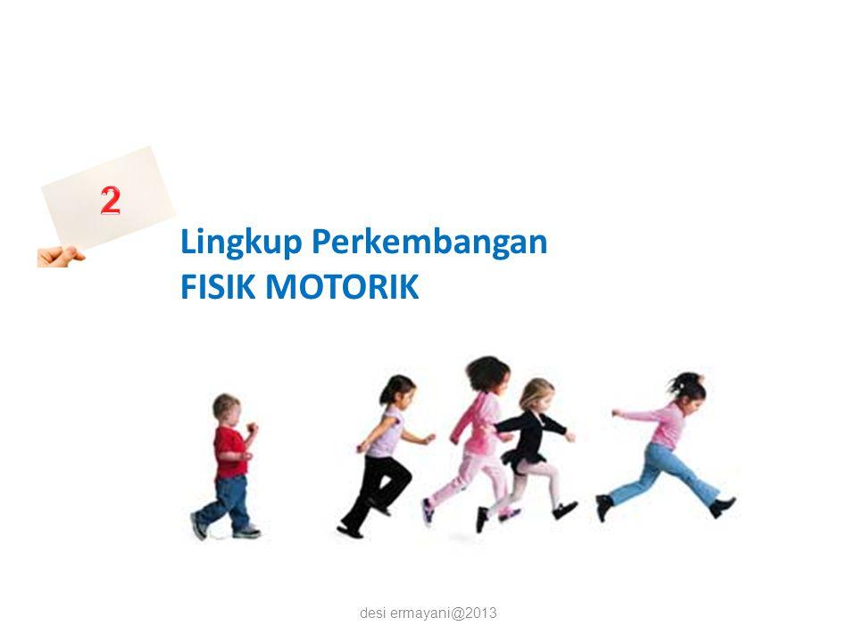 2 Lingkup Perkembangan FISIK MOTORIK desi ermayani@2013