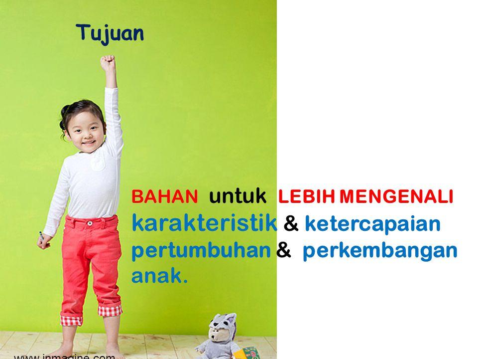 Tujuan BAHAN untuk LEBIH MENGENALI karakteristik & ketercapaian pertumbuhan & perkembangan anak.