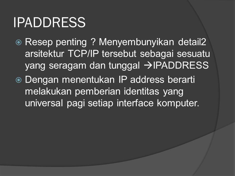 IPADDRESS Resep penting Menyembunyikan detail2 arsitektur TCP/IP tersebut sebagai sesuatu yang seragam dan tunggal IPADDRESS.