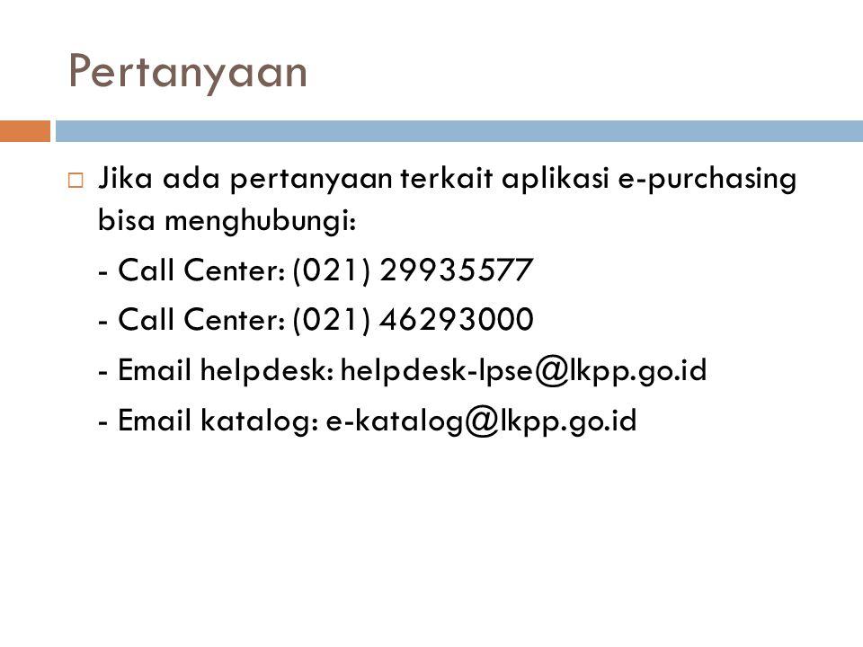 Pertanyaan Jika ada pertanyaan terkait aplikasi e-purchasing bisa menghubungi: - Call Center: (021) 29935577.