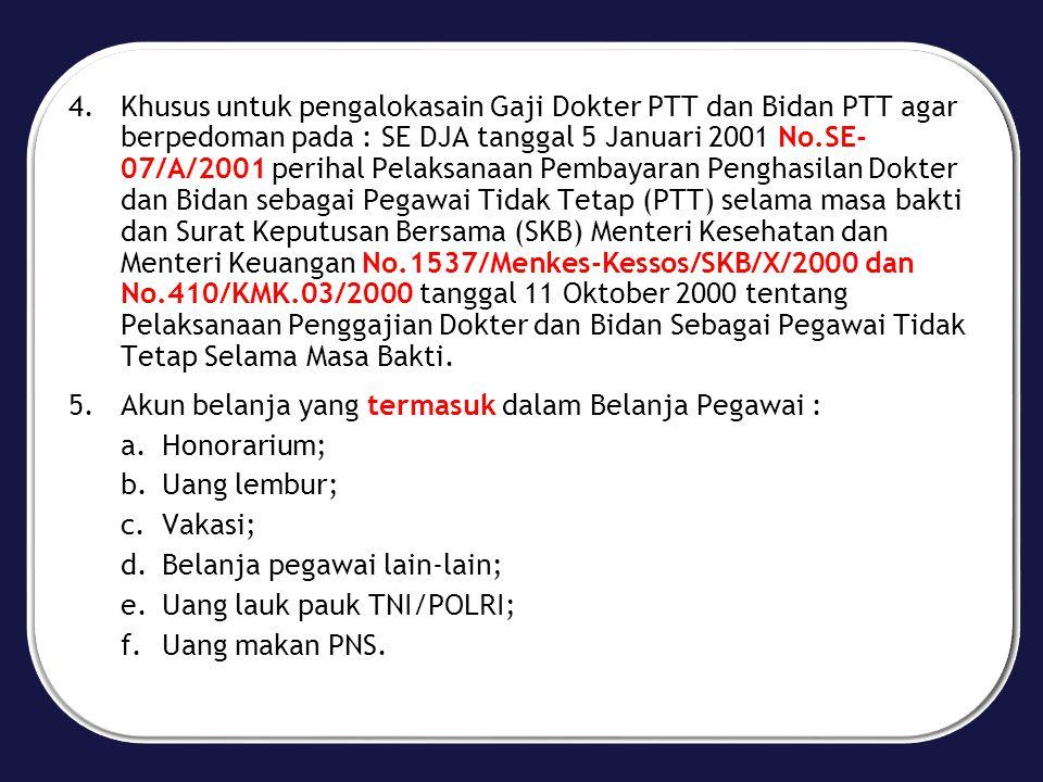 Khusus untuk pengalokasain Gaji Dokter PTT dan Bidan PTT agar berpedoman pada : SE DJA tanggal 5 Januari 2001 No.SE- 07/A/2001 perihal Pelaksanaan Pembayaran Penghasilan Dokter dan Bidan sebagai Pegawai Tidak Tetap (PTT) selama masa bakti dan Surat Keputusan Bersama (SKB) Menteri Kesehatan dan Menteri Keuangan No.1537/Menkes-Kessos/SKB/X/2000 dan No.410/KMK.03/2000 tanggal 11 Oktober 2000 tentang Pelaksanaan Penggajian Dokter dan Bidan Sebagai Pegawai Tidak Tetap Selama Masa Bakti.