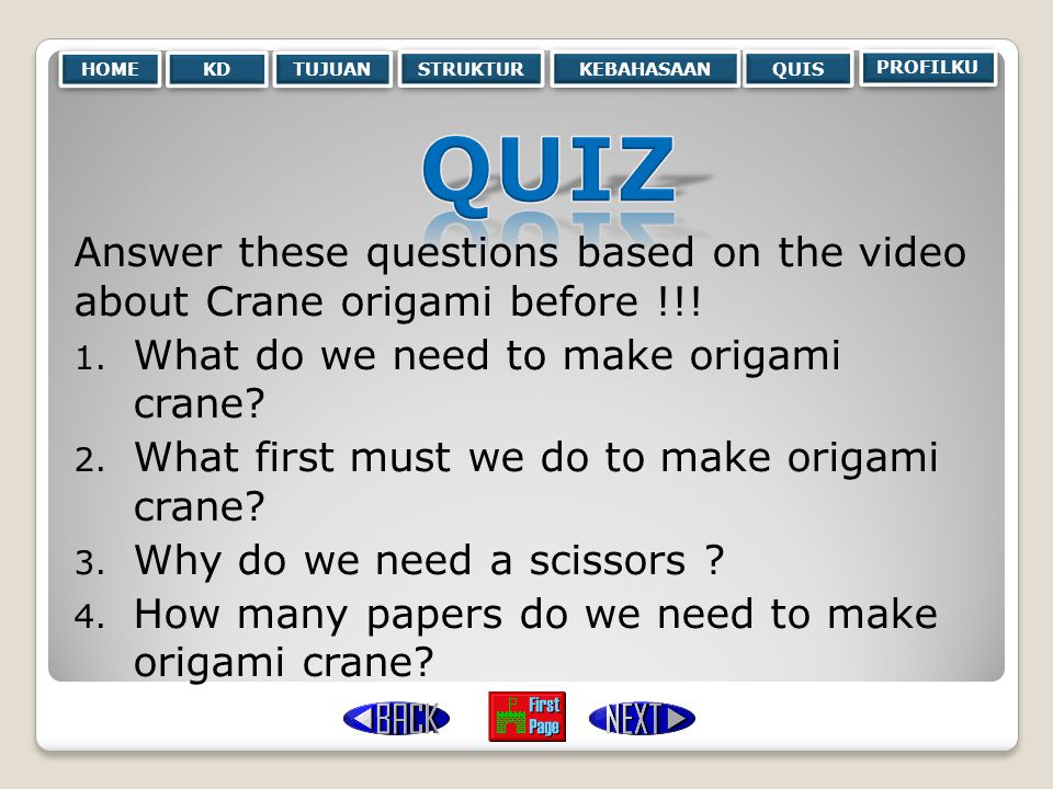 HOME KD. TUJUAN. STRUKTUR. KEBAHASAAN. QUIS. PROFILKU. QUIZ. Answer these questions based on the video about Crane origami before !!!