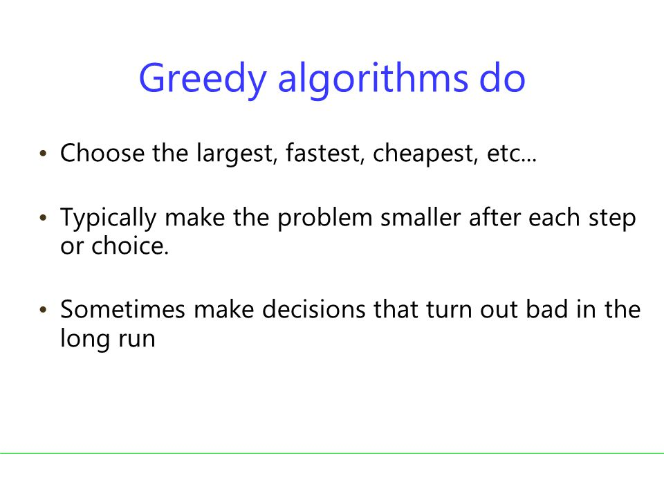 Greedy algorithms do Choose the largest, fastest, cheapest, etc...