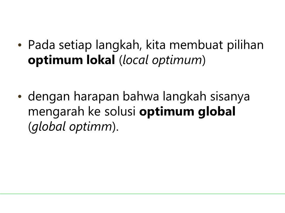 Pada setiap langkah, kita membuat pilihan optimum lokal (local optimum)
