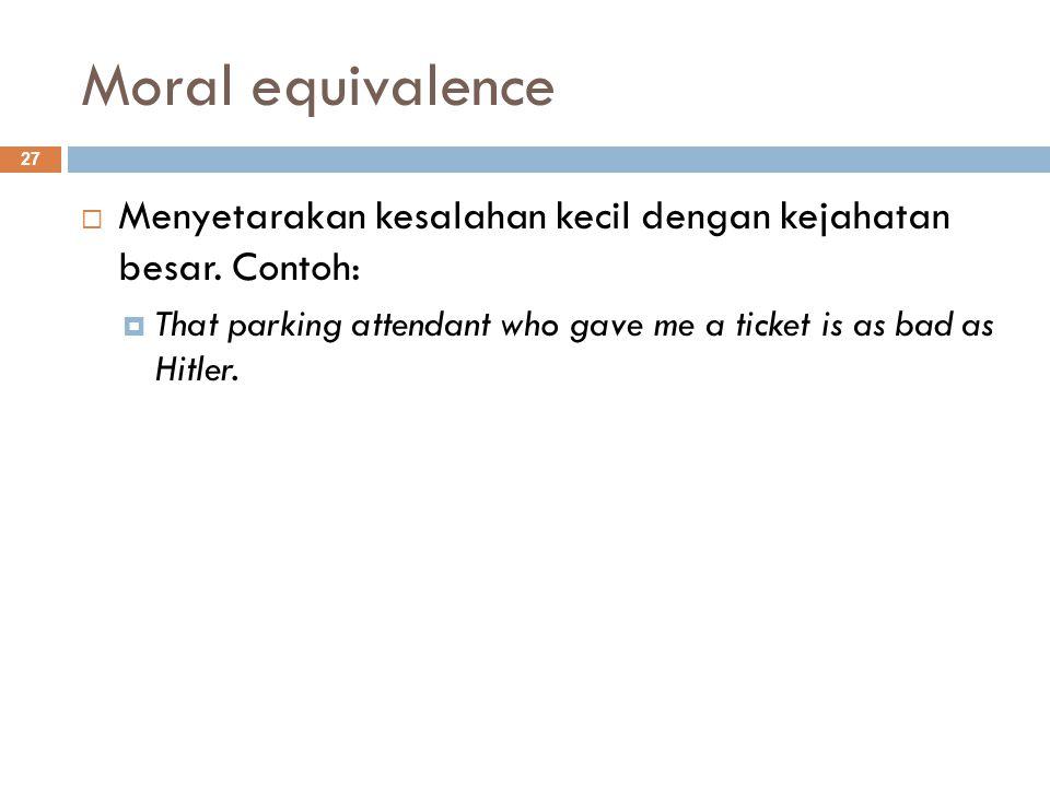 Moral equivalence Menyetarakan kesalahan kecil dengan kejahatan besar.