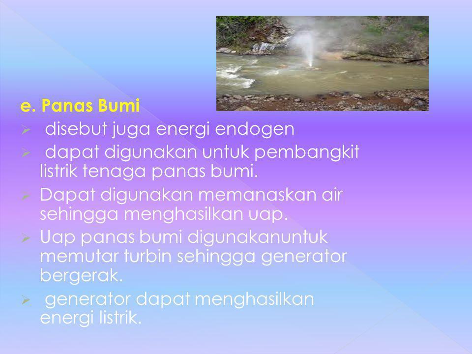 e. Panas Bumi disebut juga energi endogen. dapat digunakan untuk pembangkit listrik tenaga panas bumi.
