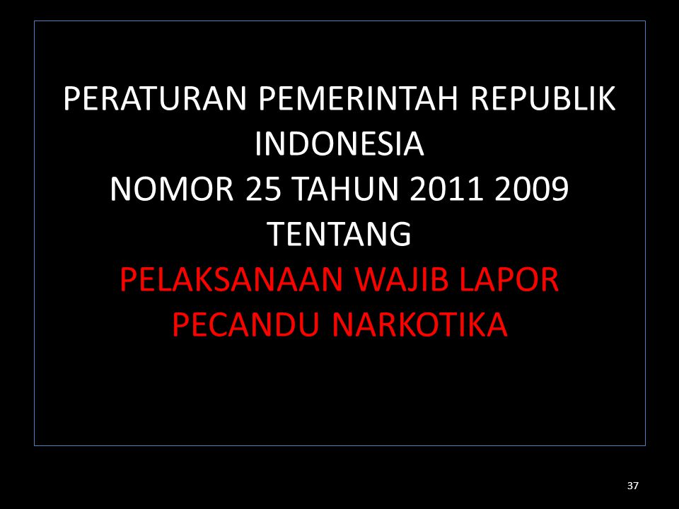 PERATURAN PEMERINTAH REPUBLIK INDONESIA NOMOR 25 TAHUN 2011 2009 TENTANG PELAKSANAAN WAJIB LAPOR PECANDU NARKOTIKA