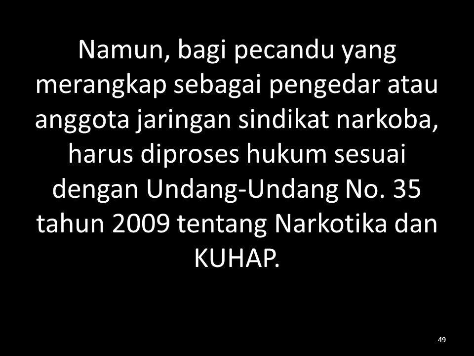 Namun, bagi pecandu yang merangkap sebagai pengedar atau anggota jaringan sindikat narkoba, harus diproses hukum sesuai dengan Undang-Undang No.