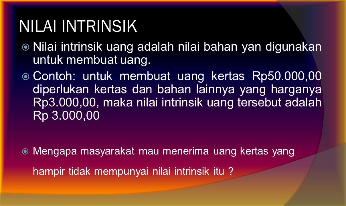 NILAI INTRINSIK Nilai intrinsik uang adalah nilai bahan yan digunakan untuk membuat uang.
