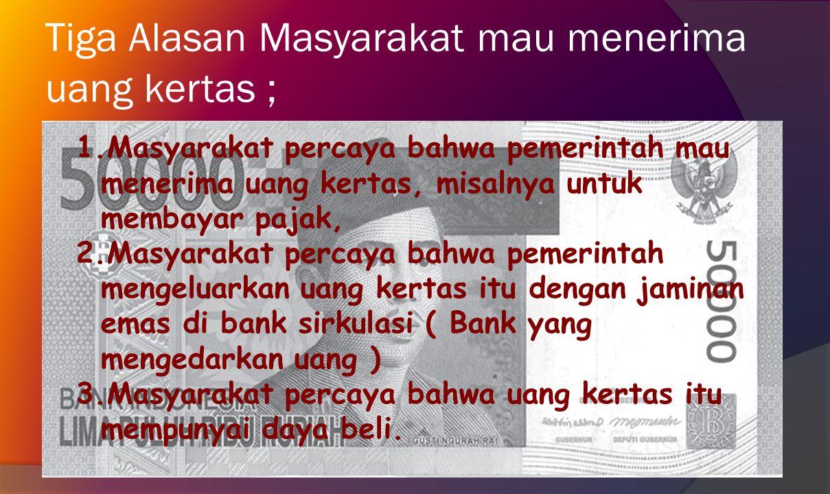 Tiga Alasan Masyarakat mau menerima uang kertas ;
