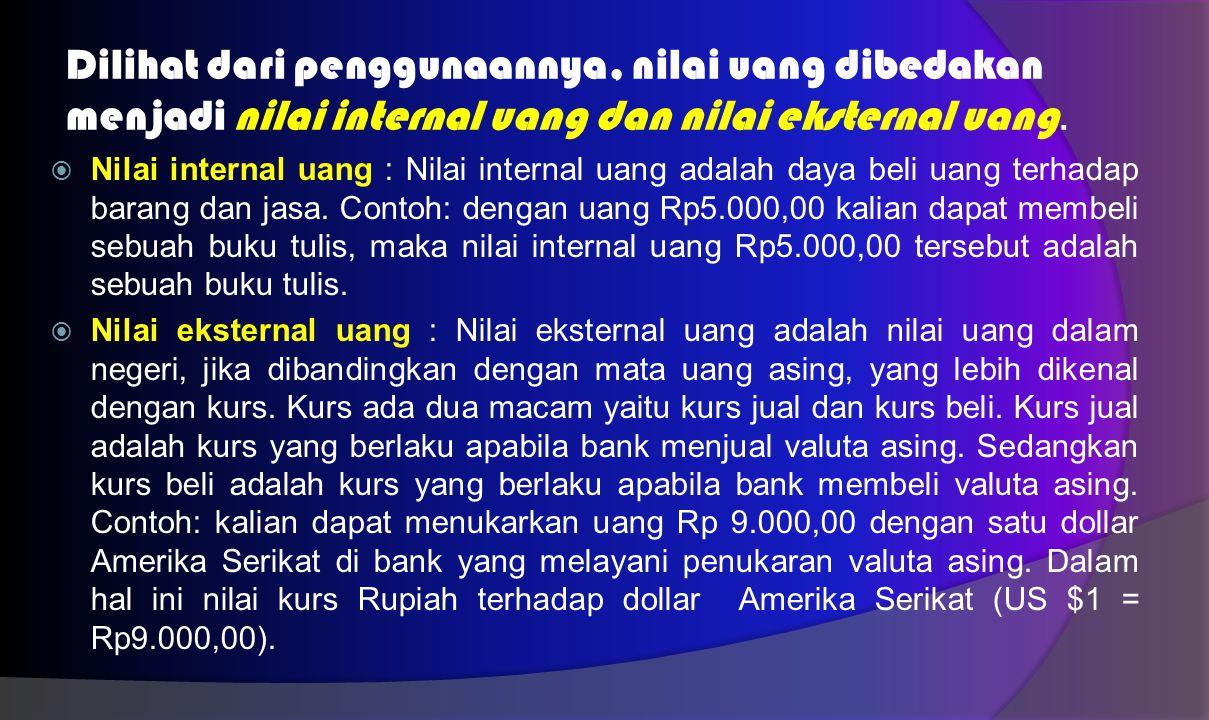 Dilihat dari penggunaannya, nilai uang dibedakan menjadi nilai internal uang dan nilai eksternal uang.
