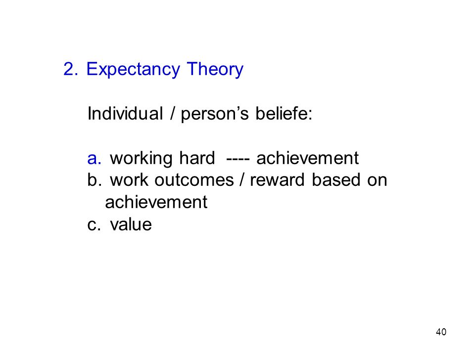Expectancy Theory Individual / person's beliefe: working hard ---- achievement. work outcomes / reward based on achievement.