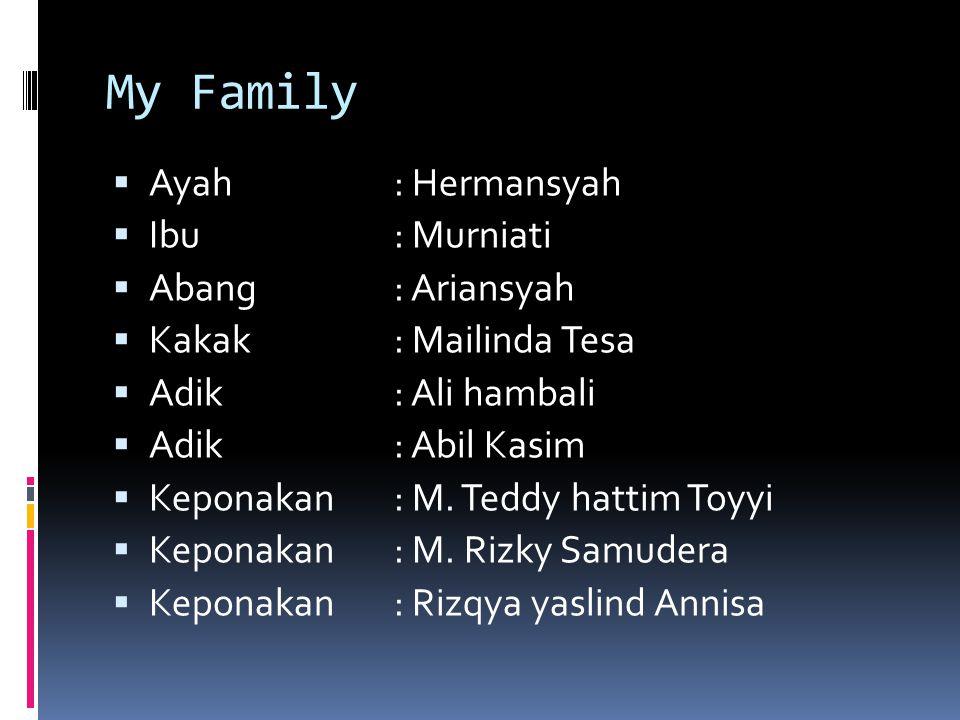 My Family Ayah : Hermansyah Ibu : Murniati Abang : Ariansyah