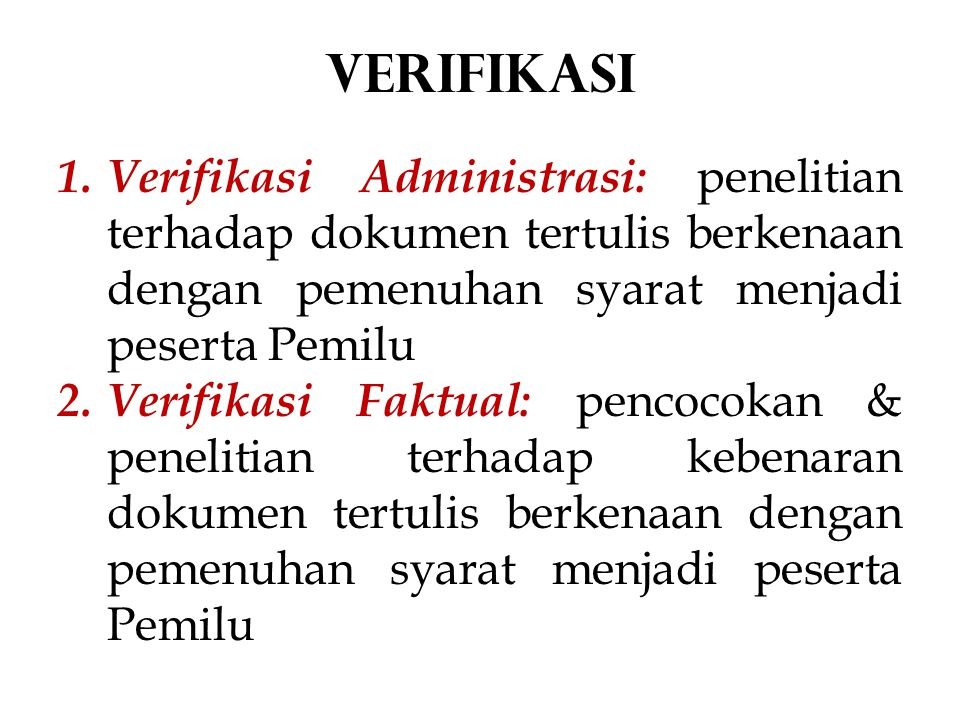 VERIFIKASI Verifikasi Administrasi: penelitian terhadap dokumen tertulis berkenaan dengan pemenuhan syarat menjadi peserta Pemilu.