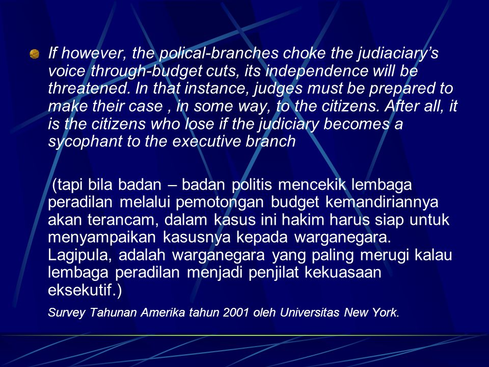 If however, the polical-branches choke the judiaciary's voice through-budget cuts, its independence will be threatened. In that instance, judges must be prepared to make their case , in some way, to the citizens. After all, it is the citizens who lose if the judiciary becomes a sycophant to the executive branch
