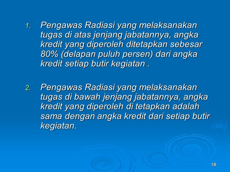 Pengawas Radiasi yang melaksanakan tugas di atas jenjang jabatannya, angka kredit yang diperoleh ditetapkan sebesar 80% (delapan puluh persen) dari angka kredit setiap butir kegiatan .