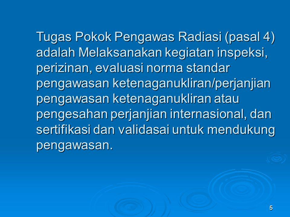 Tugas Pokok Pengawas Radiasi (pasal 4) adalah Melaksanakan kegiatan inspeksi, perizinan, evaluasi norma standar pengawasan ketenaganukliran/perjanjian pengawasan ketenaganukliran atau pengesahan perjanjian internasional, dan sertifikasi dan validasai untuk mendukung pengawasan.