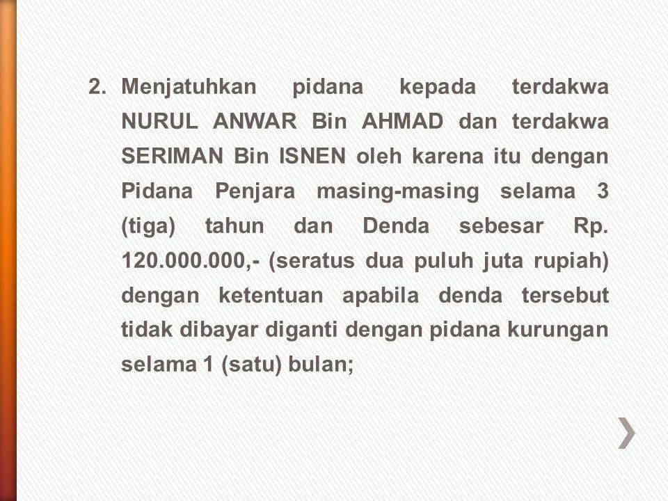 2. Menjatuhkan pidana kepada terdakwa NURUL ANWAR Bin AHMAD dan terdakwa SERIMAN Bin ISNEN oleh karena itu dengan Pidana Penjara masing-masing selama 3 (tiga) tahun dan Denda sebesar Rp.