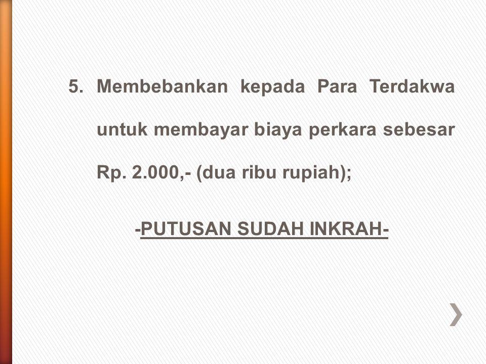 5. Membebankan kepada Para Terdakwa untuk membayar biaya perkara sebesar Rp.