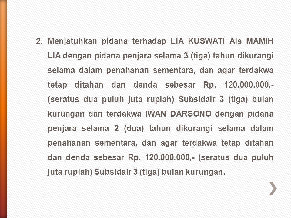 2. Menjatuhkan pidana terhadap LIA KUSWATI Als MAMIH LIA dengan pidana penjara selama 3 (tiga) tahun dikurangi selama dalam penahanan sementara, dan agar terdakwa tetap ditahan dan denda sebesar Rp.