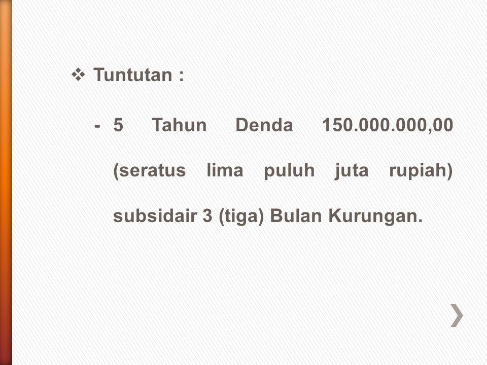 Tuntutan : - 5 Tahun Denda 150.000.000,00 (seratus lima puluh juta rupiah) subsidair 3 (tiga) Bulan Kurungan.