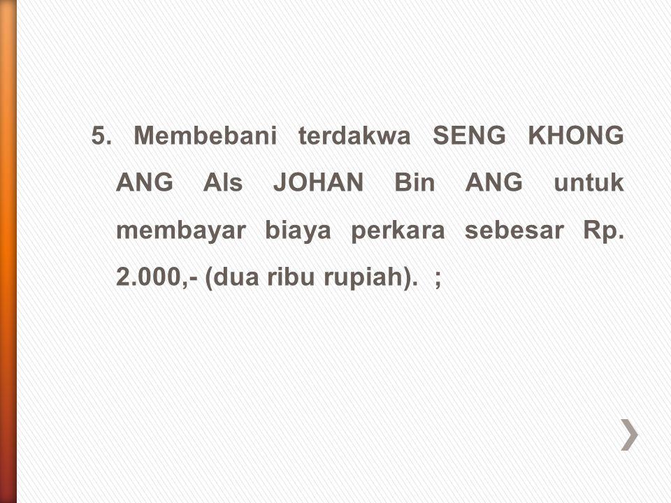 5. Membebani terdakwa SENG KHONG ANG Als JOHAN Bin ANG untuk membayar biaya perkara sebesar Rp.