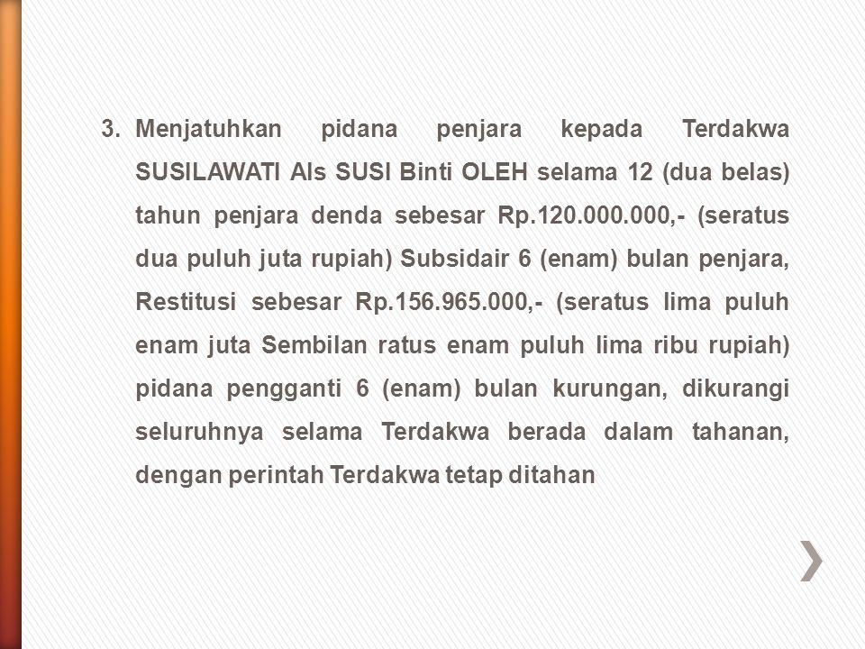 3. Menjatuhkan pidana penjara kepada Terdakwa SUSILAWATI Als SUSI Binti OLEH selama 12 (dua belas) tahun penjara denda sebesar Rp.120.000.000,- (seratus dua puluh juta rupiah) Subsidair 6 (enam) bulan penjara, Restitusi sebesar Rp.156.965.000,- (seratus lima puluh enam juta Sembilan ratus enam puluh lima ribu rupiah) pidana pengganti 6 (enam) bulan kurungan, dikurangi seluruhnya selama Terdakwa berada dalam tahanan, dengan perintah Terdakwa tetap ditahan