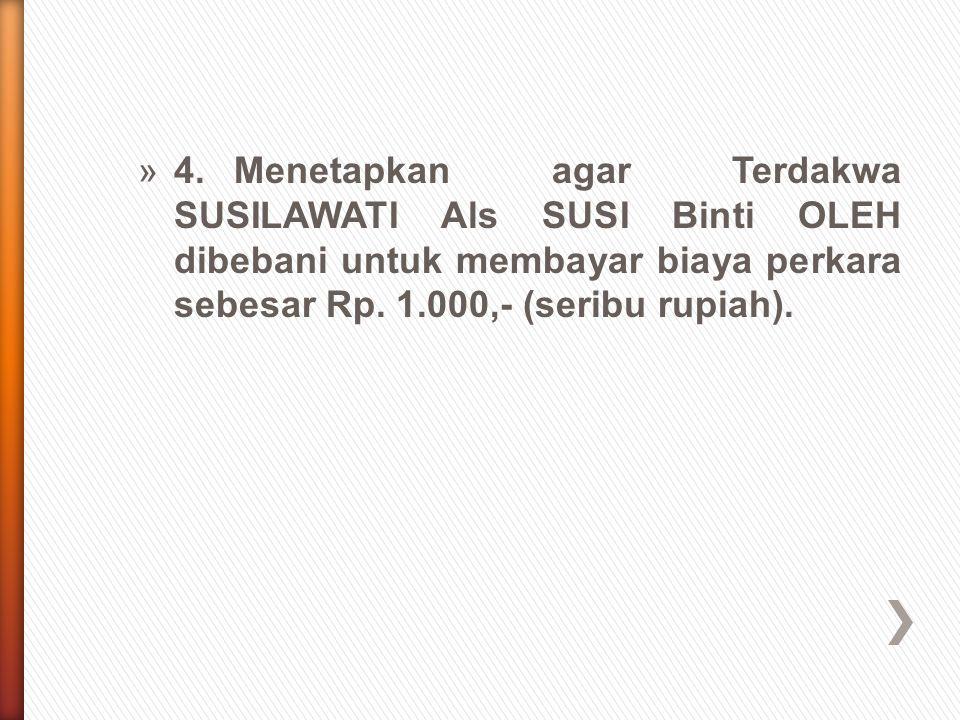 4. Menetapkan agar Terdakwa SUSILAWATI Als SUSI Binti OLEH dibebani untuk membayar biaya perkara sebesar Rp.