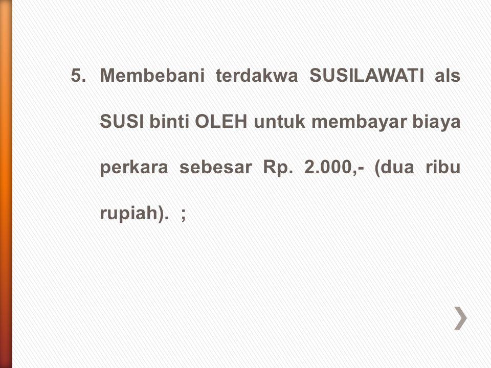 5. Membebani terdakwa SUSILAWATI als SUSI binti OLEH untuk membayar biaya perkara sebesar Rp.