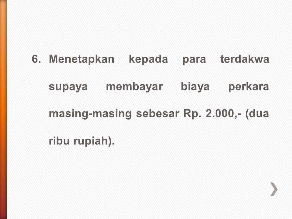 6. Menetapkan kepada para terdakwa supaya membayar biaya perkara masing-masing sebesar Rp.