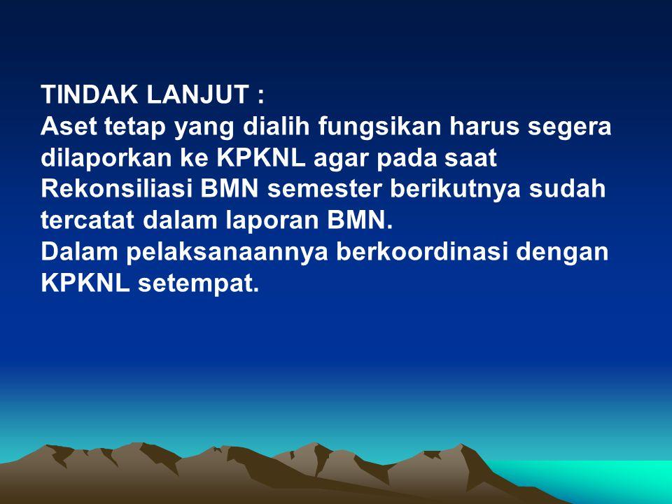 TINDAK LANJUT : Aset tetap yang dialih fungsikan harus segera dilaporkan ke KPKNL agar pada saat Rekonsiliasi BMN semester berikutnya sudah tercatat dalam laporan BMN.