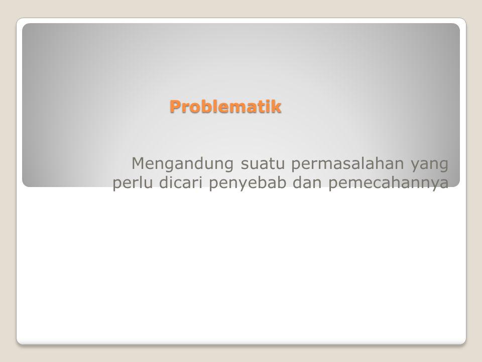 Problematik Mengandung suatu permasalahan yang perlu dicari penyebab dan pemecahannya