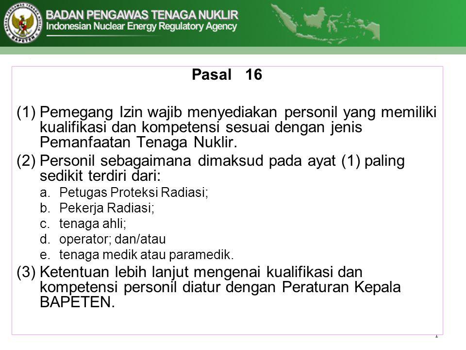 Pasal 16 Pemegang Izin wajib menyediakan personil yang memiliki kualifikasi dan kompetensi sesuai dengan jenis Pemanfaatan Tenaga Nuklir.