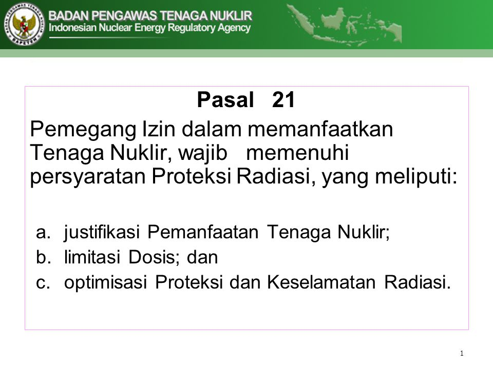 Pasal 21 Pemegang Izin dalam memanfaatkan Tenaga Nuklir, wajib memenuhi persyaratan Proteksi Radiasi, yang meliputi: