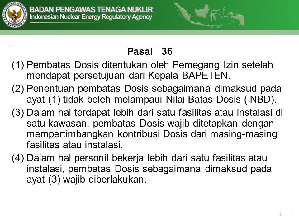 Pasal 36 Pembatas Dosis ditentukan oleh Pemegang Izin setelah mendapat persetujuan dari Kepala BAPETEN.