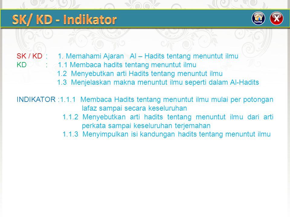 SK/ KD - Indikator SK / KD : 1. Memahami Ajaran Al – Hadits tentang menuntut ilmu. KD : 1.1 Membaca hadits tentang menuntut ilmu.