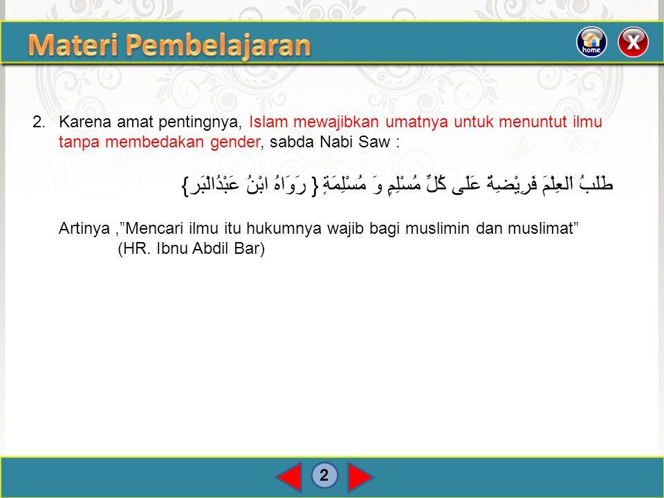 Materi Pembelajaran 2. Karena amat pentingnya, Islam mewajibkan umatnya untuk menuntut ilmu tanpa membedakan gender, sabda Nabi Saw :