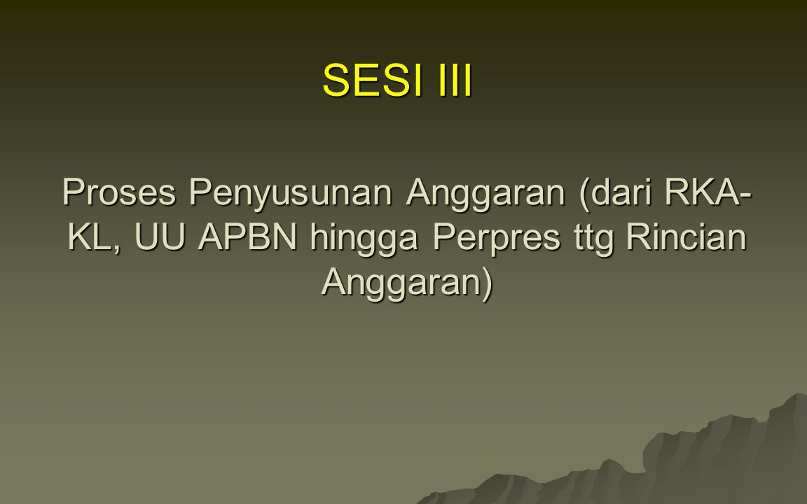 SESI III Proses Penyusunan Anggaran (dari RKA-KL, UU APBN hingga Perpres ttg Rincian Anggaran)