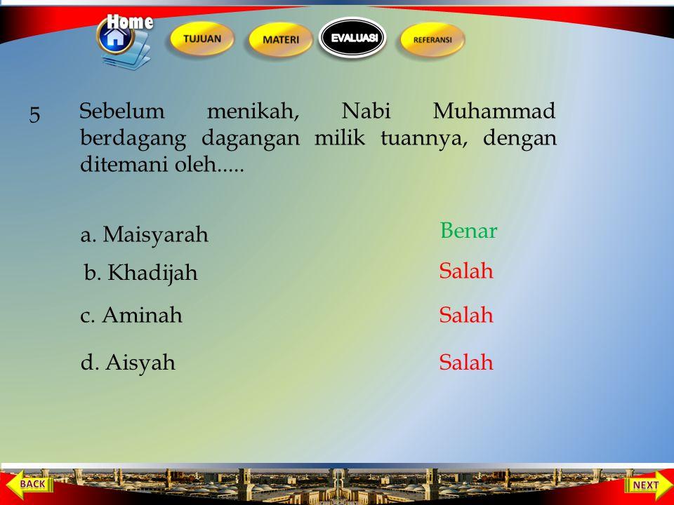 5 Sebelum menikah, Nabi Muhammad berdagang dagangan milik tuannya, dengan ditemani oleh..... a. Maisyarah.