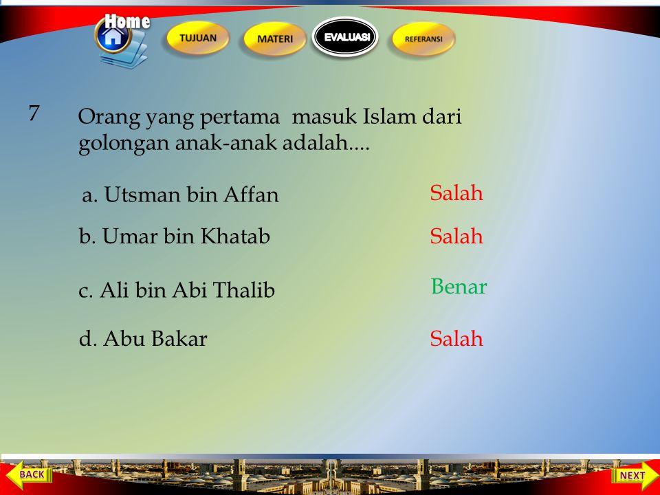 7 Orang yang pertama masuk Islam dari golongan anak-anak adalah.... a. Utsman bin Affan. Salah. b. Umar bin Khatab.