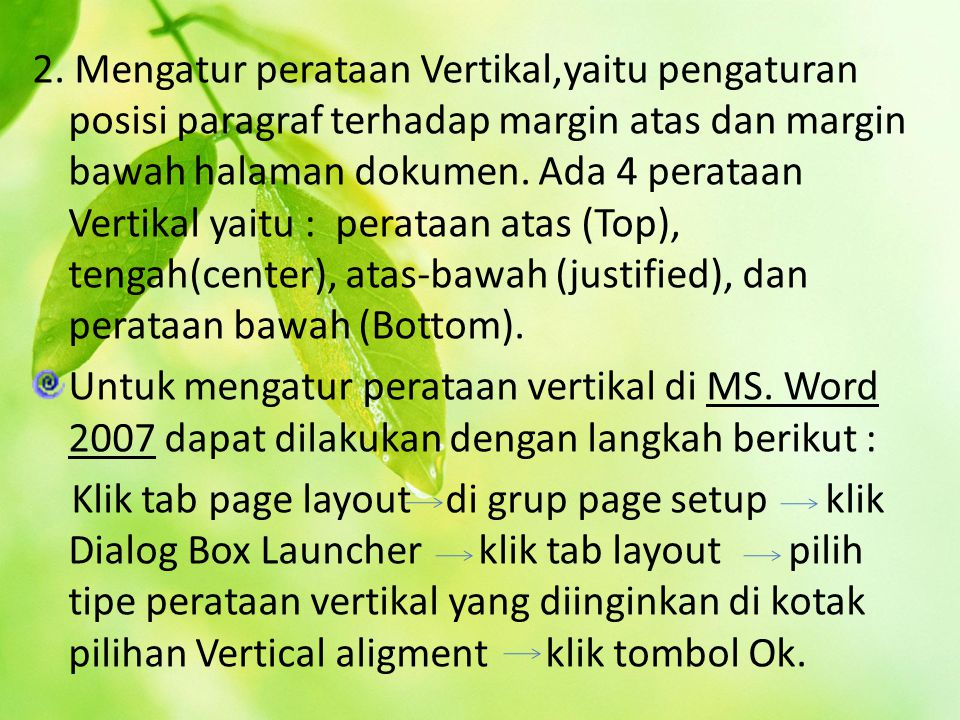2. Mengatur perataan Vertikal,yaitu pengaturan posisi paragraf terhadap margin atas dan margin bawah halaman dokumen. Ada 4 perataan Vertikal yaitu : perataan atas (Top), tengah(center), atas-bawah (justified), dan perataan bawah (Bottom).