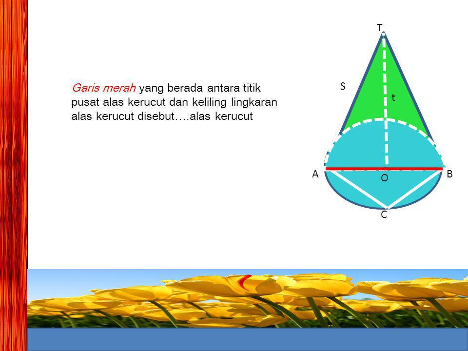 T Garis merah yang berada antara titik pusat alas kerucut dan keliling lingkaran alas kerucut disebut….alas kerucut.