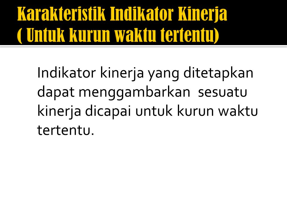 Karakteristik Indikator Kinerja ( Untuk kurun waktu tertentu)