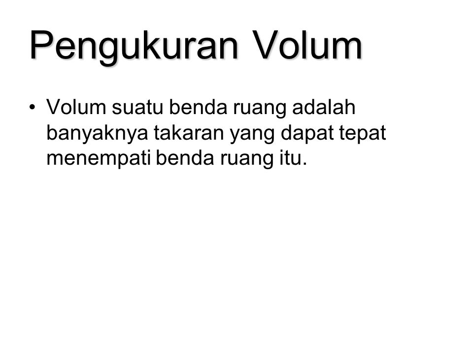 Pengukuran Volum Volum suatu benda ruang adalah banyaknya takaran yang dapat tepat menempati benda ruang itu.
