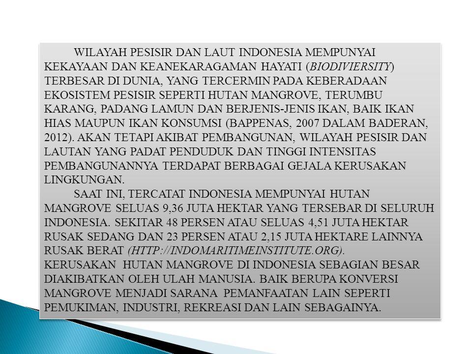 WILAYAH PESISIR DAN LAUT INDONESIA MEMPUNYAI KEKAYAAN DAN KEANEKARAGAMAN HAYATI (BIODIVIERSITY) TERBESAR DI DUNIA, YANG TERCERMIN PADA KEBERADAAN EKOSISTEM PESISIR SEPERTI HUTAN MANGROVE, TERUMBU KARANG, PADANG LAMUN DAN BERJENIS-JENIS IKAN, BAIK IKAN HIAS MAUPUN IKAN KONSUMSI (BAPPENAS, 2007 DALAM BADERAN, 2012). AKAN TETAPI AKIBAT PEMBANGUNAN, WILAYAH PESISIR DAN LAUTAN YANG PADAT PENDUDUK DAN TINGGI INTENSITAS PEMBANGUNANNYA TERDAPAT BERBAGAI GEJALA KERUSAKAN LINGKUNGAN.